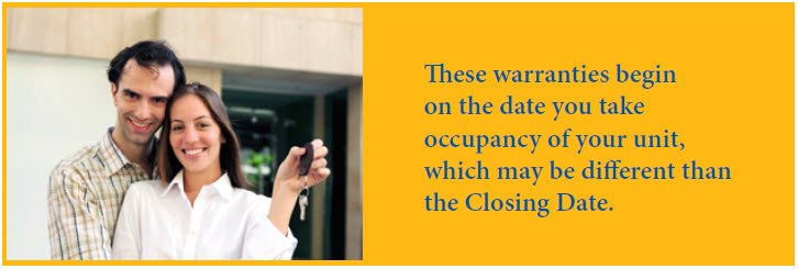The warranties begin on the date you take occupancy of your unit, which may be different than your closing date.