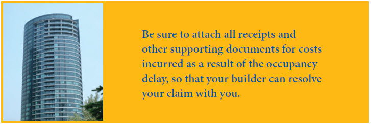 Be sure to attach all receipts and other supporting documents for costs incurred as a result of  the occupancy delay, so that the builder can resolve the claim with you.