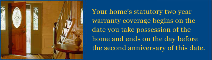 Your homes statutory two-year coverage warranty begins on date you take possession of your home and ends on the day before the second anniversary of this date.